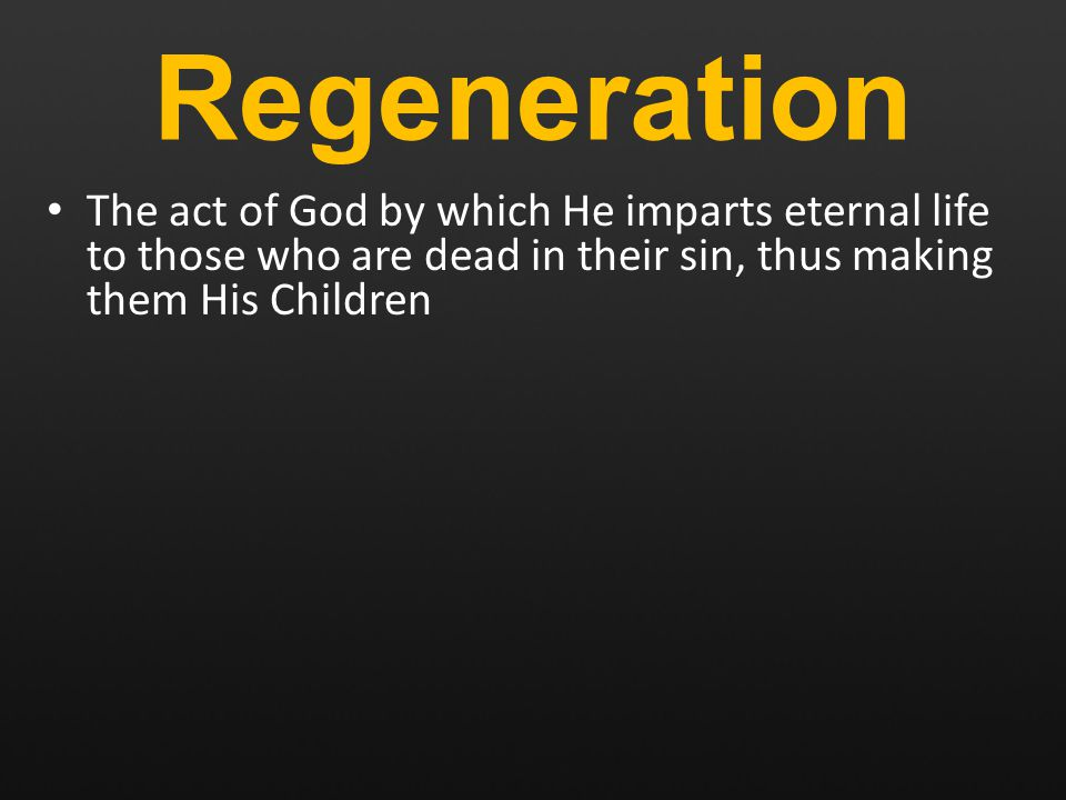 Regeneration The act of God by which He imparts eternal life to those who are dead in their sin, thus making them His Children