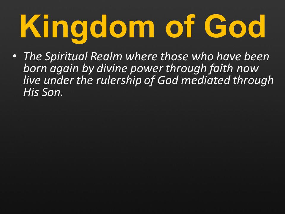 Kingdom of God The Spiritual Realm where those who have been born again by divine power through faith now live under the rulership of God mediated through His Son.