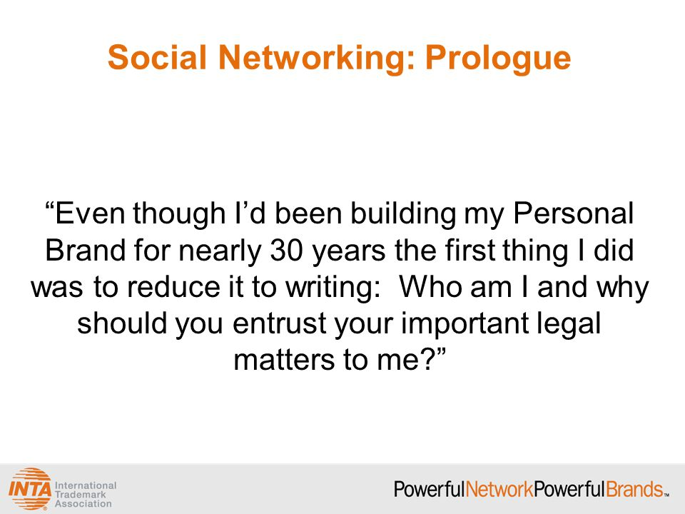 Social Networking: Prologue Even though I'd been building my Personal Brand for nearly 30 years the first thing I did was to reduce it to writing: Who am I and why should you entrust your important legal matters to me