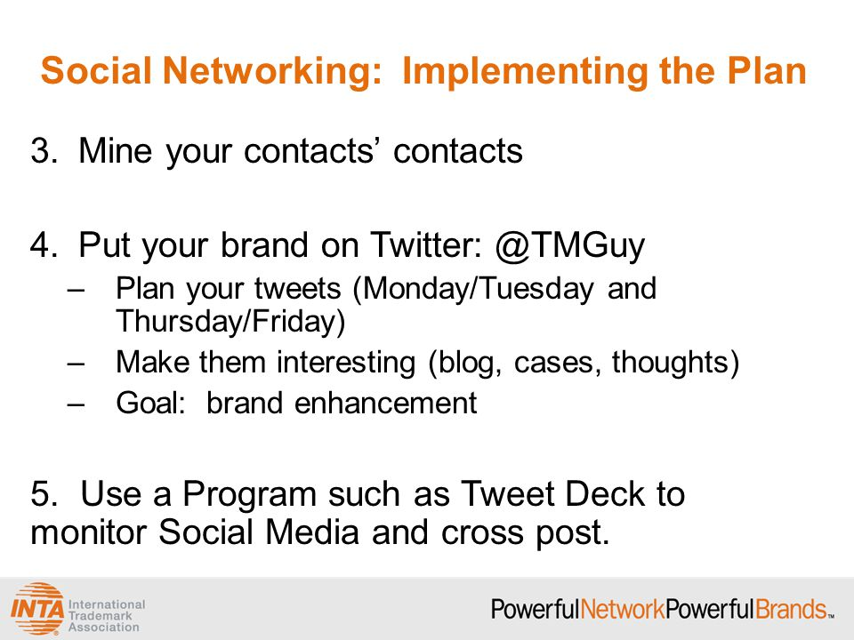 Social Networking: Implementing the Plan 3.Mine your contacts' contacts 4.Put your brand on Twitter: @TMGuy –Plan your tweets (Monday/Tuesday and Thursday/Friday) –Make them interesting (blog, cases, thoughts) –Goal: brand enhancement 5.