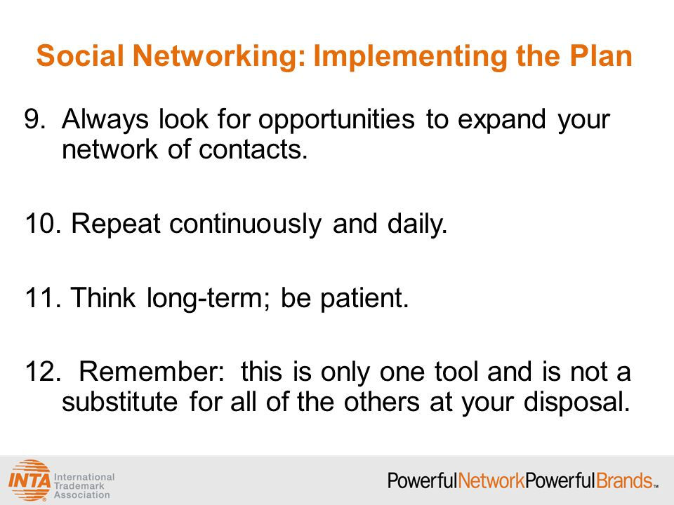 Social Networking: Implementing the Plan 9.Always look for opportunities to expand your network of contacts.