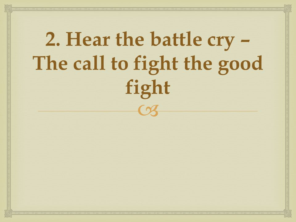  2. Hear the battle cry – The call to fight the good fight