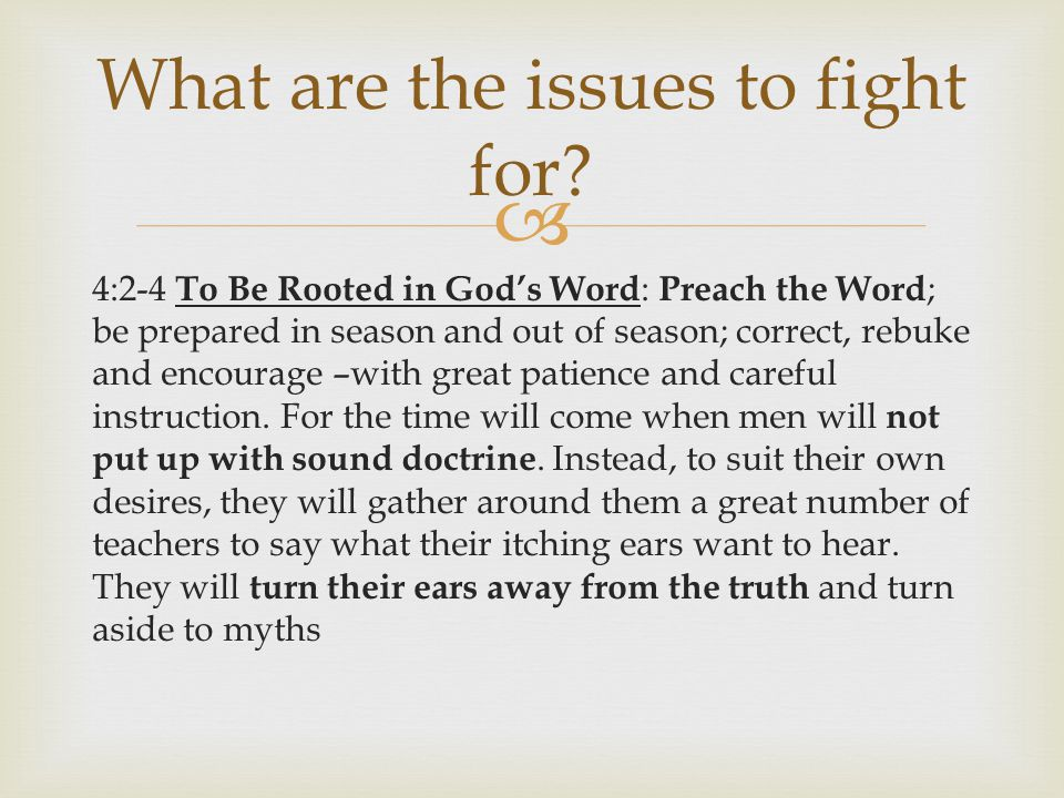  4:2-4 To Be Rooted in God's Word : Preach the Word ; be prepared in season and out of season; correct, rebuke and encourage –with great patience and careful instruction.