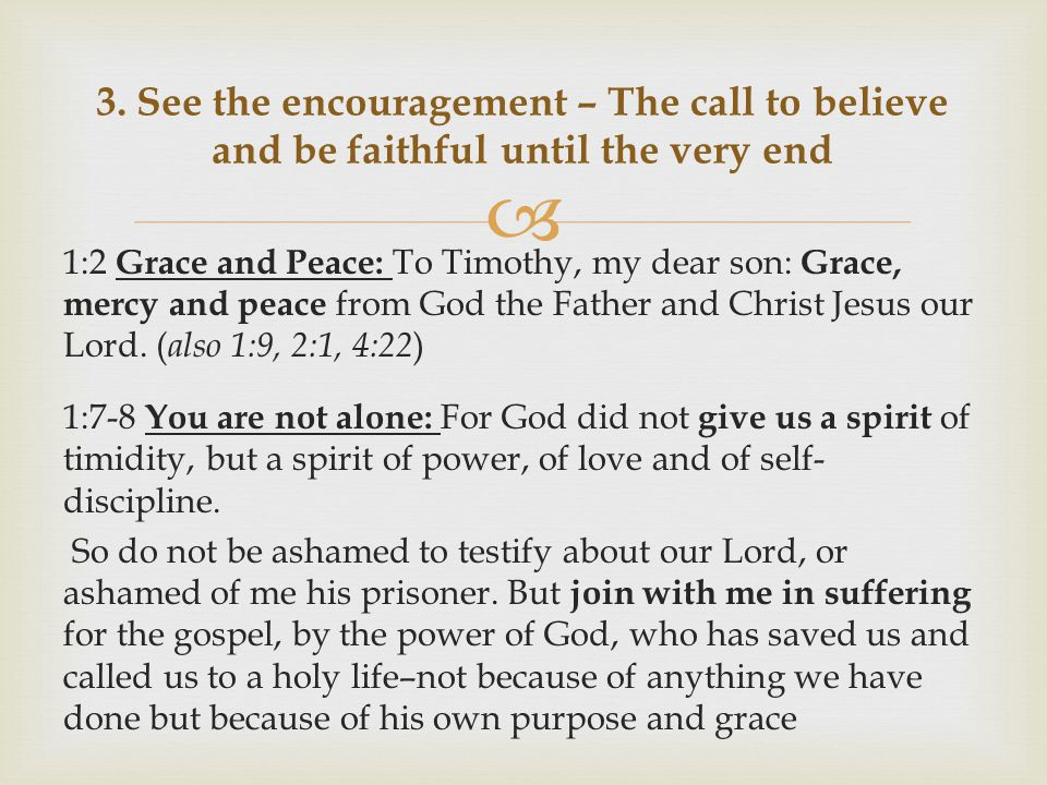  1:2 Grace and Peace: To Timothy, my dear son: Grace, mercy and peace from God the Father and Christ Jesus our Lord.