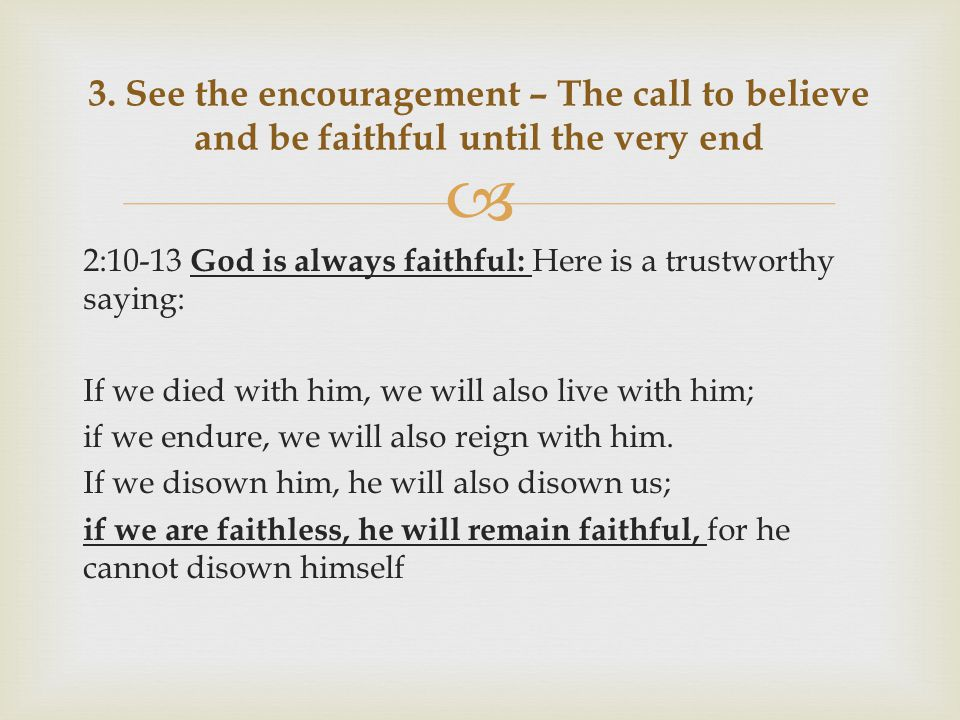  2:10-13 God is always faithful: Here is a trustworthy saying: If we died with him, we will also live with him; if we endure, we will also reign with him.