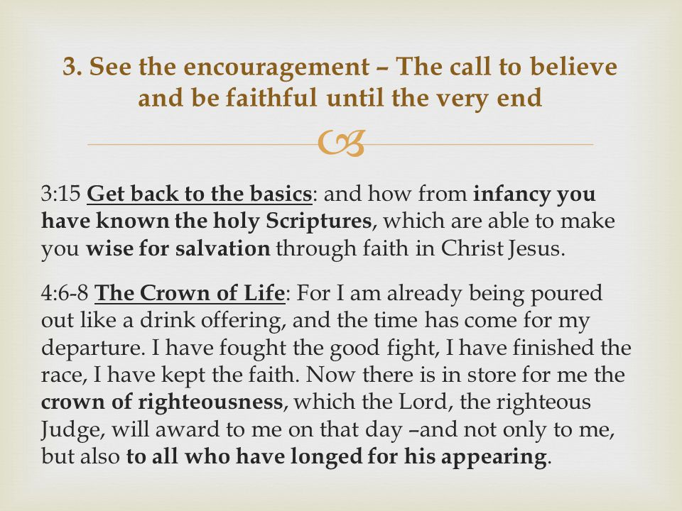  3:15 Get back to the basics : and how from infancy you have known the holy Scriptures, which are able to make you wise for salvation through faith in Christ Jesus.