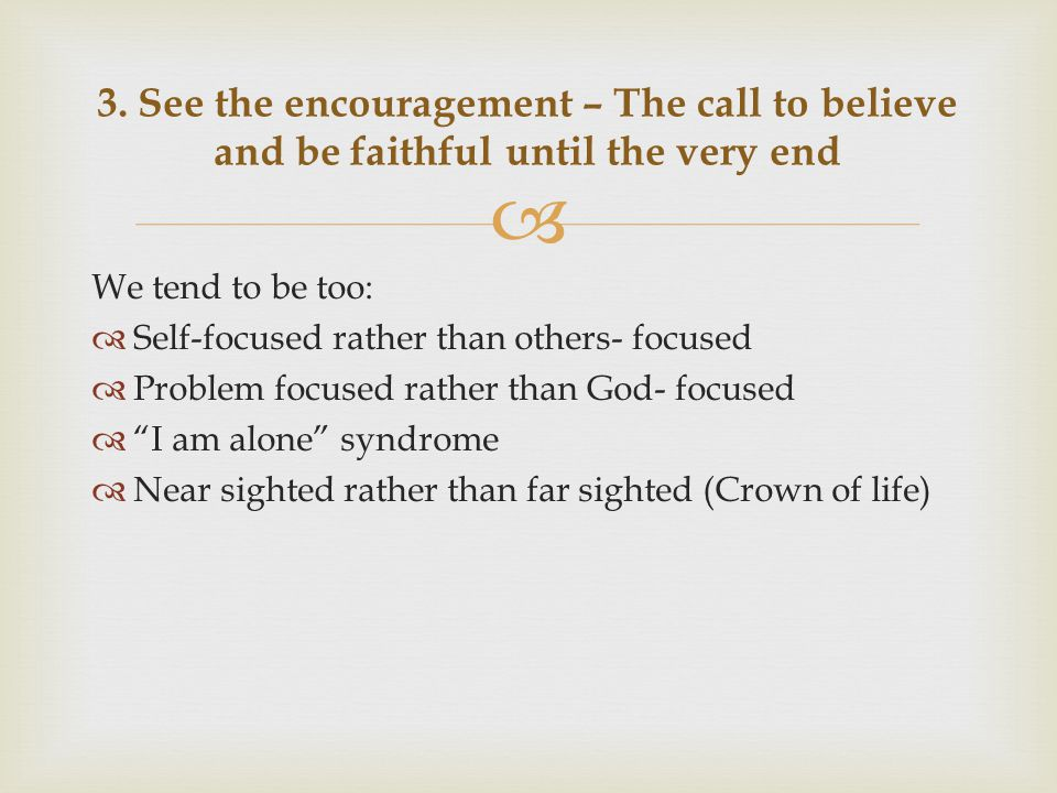  We tend to be too:  Self-focused rather than others- focused  Problem focused rather than God- focused  I am alone syndrome  Near sighted rather than far sighted (Crown of life) 3.