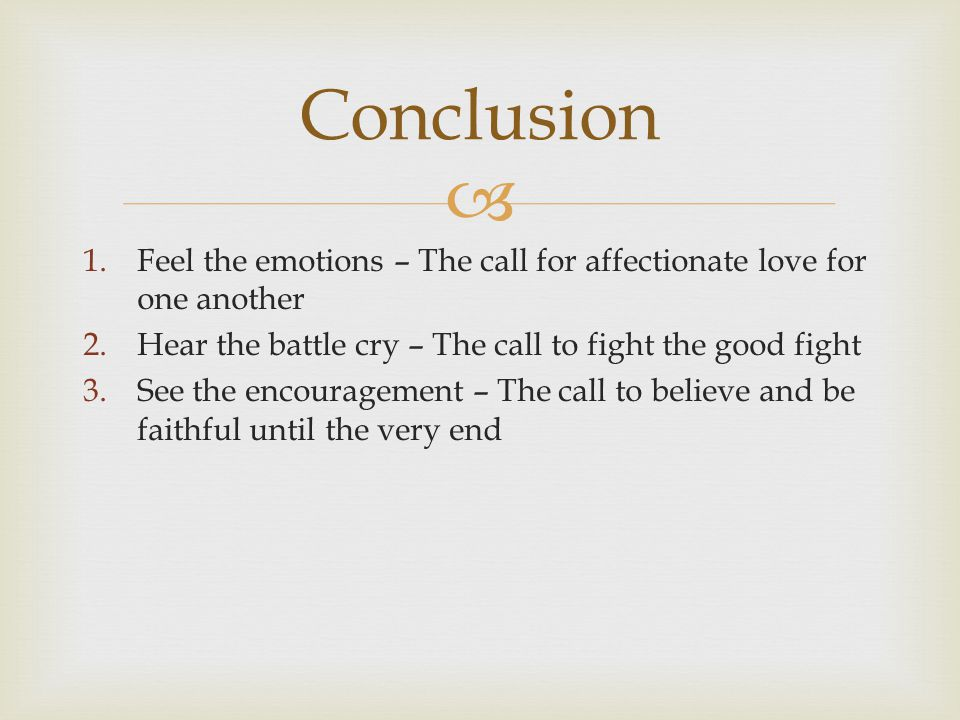  1.Feel the emotions – The call for affectionate love for one another 2.Hear the battle cry – The call to fight the good fight 3.See the encouragement – The call to believe and be faithful until the very end Conclusion