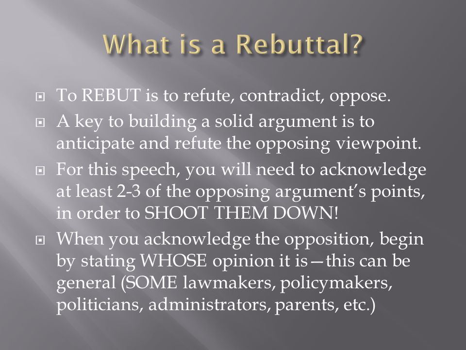  To REBUT is to refute, contradict, oppose.  A key to building a solid argument is to anticipate and refute the opposing viewpoint.  For this speec