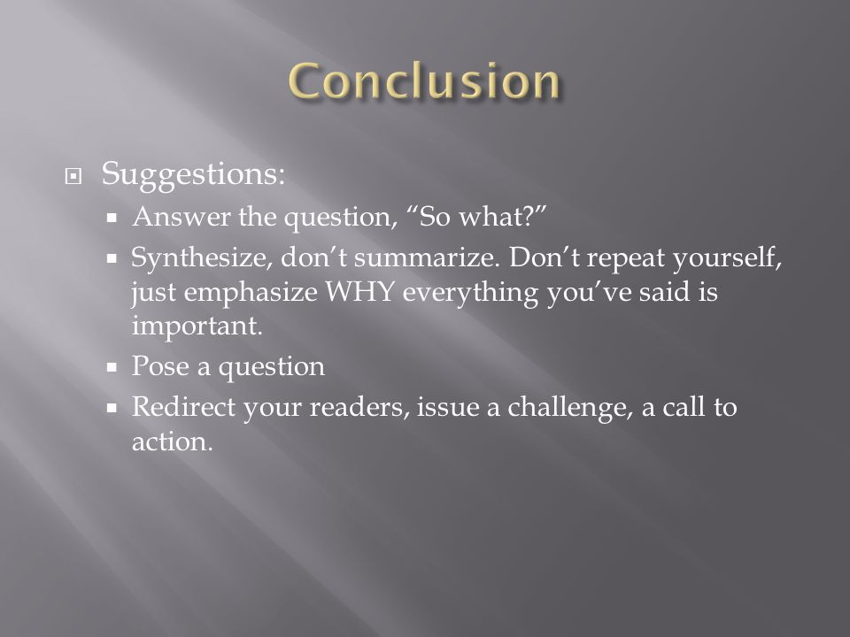  Suggestions:  Answer the question, So what  Synthesize, don't summarize.