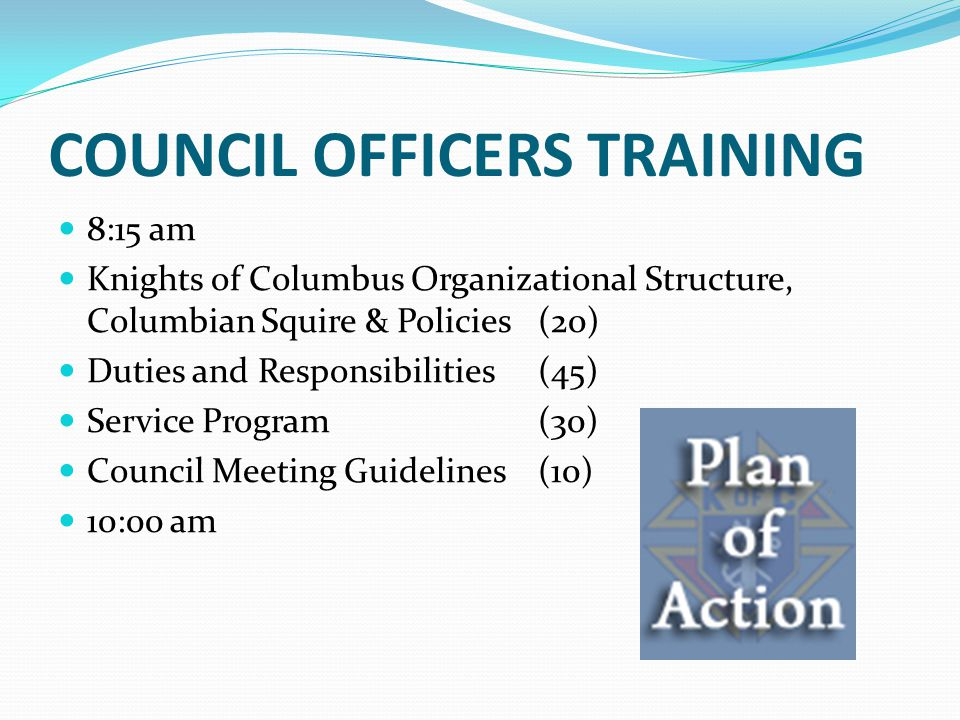 COUNCIL OFFICERS TRAINING 8:15 am Knights of Columbus Organizational Structure, Columbian Squire & Policies (20) Duties and Responsibilities (45) Serv