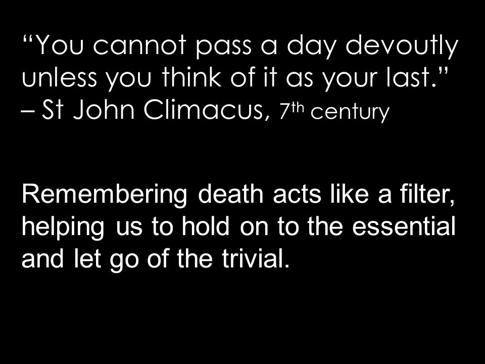 Remembering death acts like a filter, helping us to hold on to the essential and let go of the trivial.