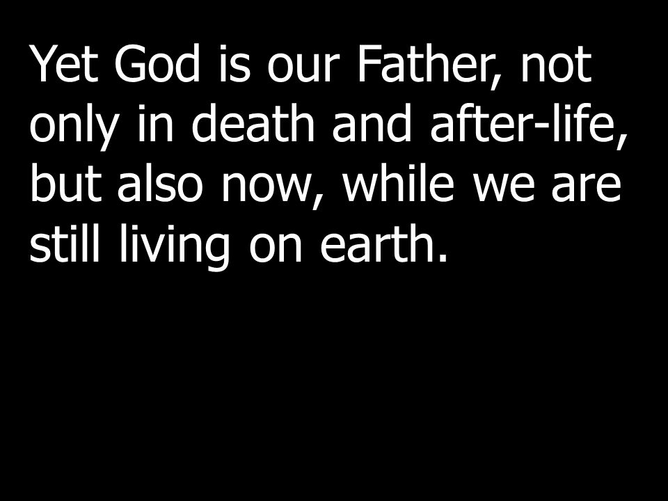 Yet God is our Father, not only in death and after-life, but also now, while we are still living on earth.