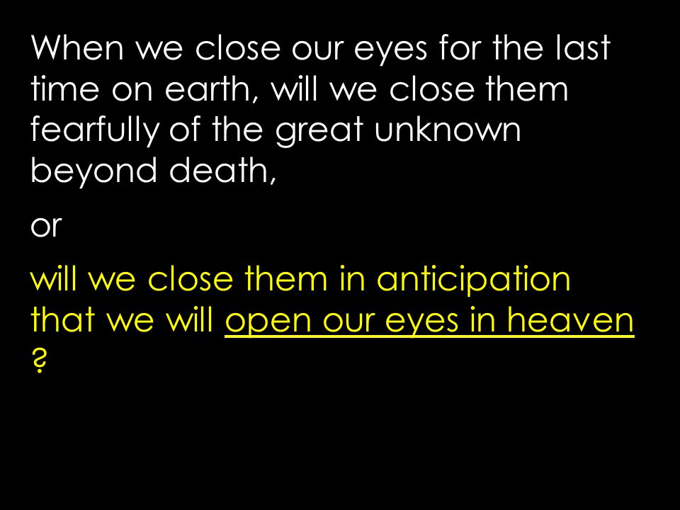 When we close our eyes for the last time on earth, will we close them fearfully of the great unknown beyond death, or will we close them in anticipation that we will open our eyes in heaven
