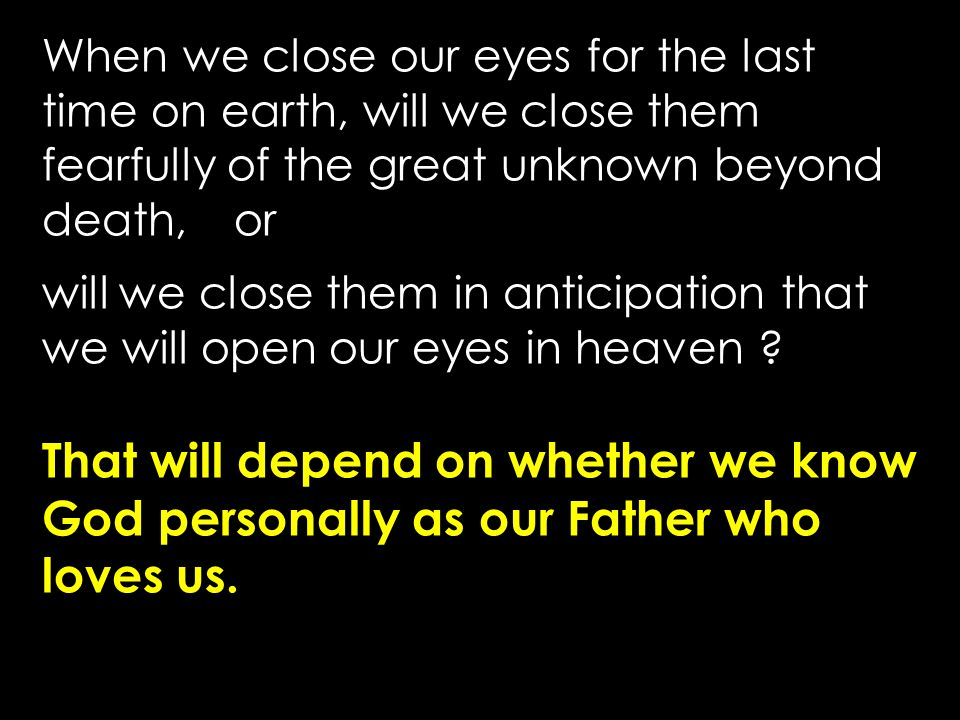 When we close our eyes for the last time on earth, will we close them fearfully of the great unknown beyond death, or will we close them in anticipati