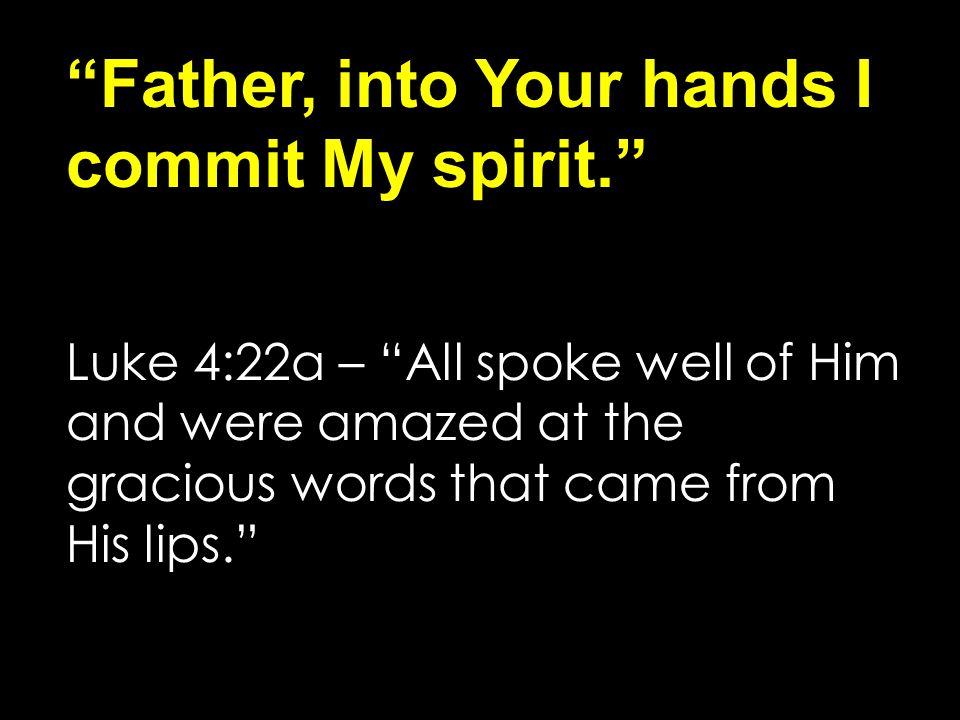 Father, into Your hands I commit My spirit. Luke 4:22a – All spoke well of Him and were amazed at the gracious words that came from His lips.