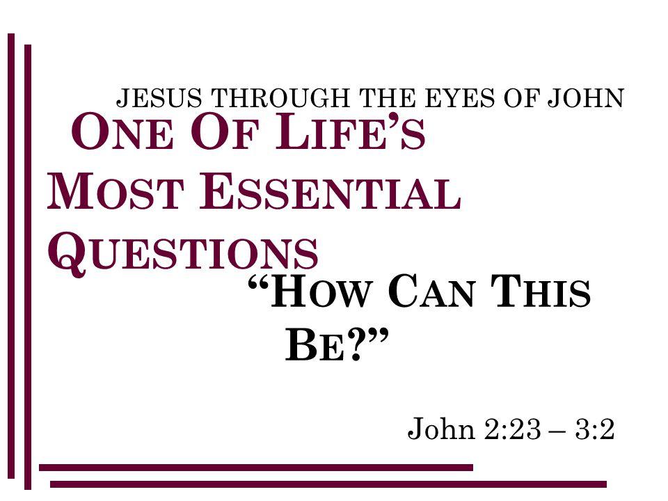 John 2:23 – 3:2 JESUS THROUGH THE EYES OF JOHN O NE O F L IFE ' S M OST E SSENTIAL Q UESTIONS H OW C AN T HIS B E