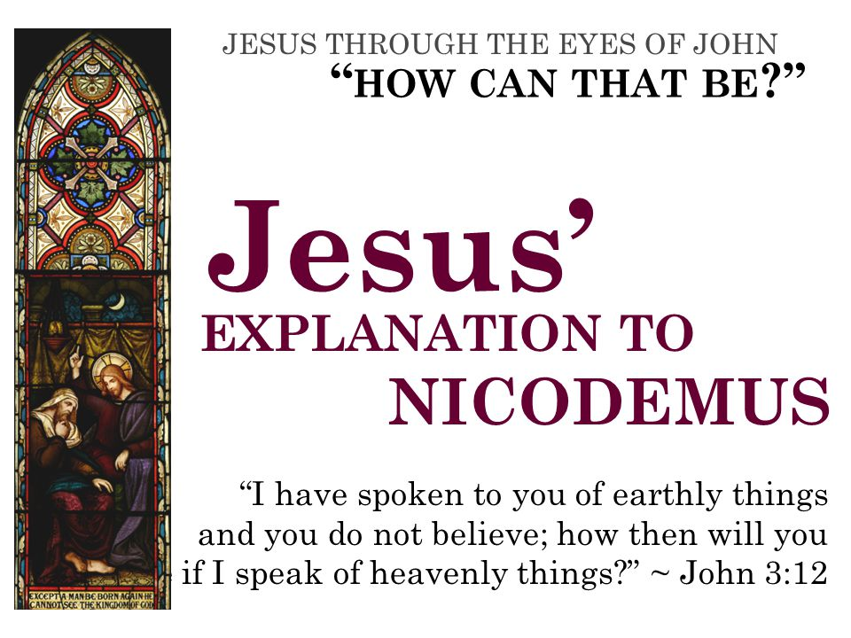 EXPLANATION TO NICODEMUS I have spoken to you of earthly things and you do not believe; how then will you believe if I speak of heavenly things ~ John 3:12 Jesus' HOW CAN THAT BE JESUS THROUGH THE EYES OF JOHN