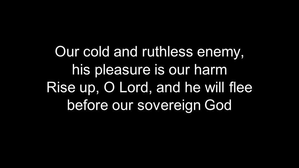 Our cold and ruthless enemy, his pleasure is our harm Rise up, O Lord, and he will flee before our sovereign God