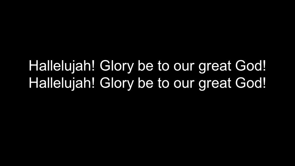 Hallelujah! Glory be to our great God!