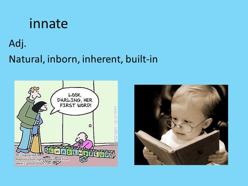innate Adj. Natural, inborn, inherent, built-in