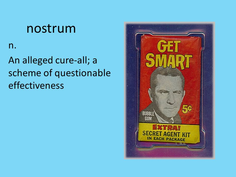 nostrum n. An alleged cure-all; a scheme of questionable effectiveness