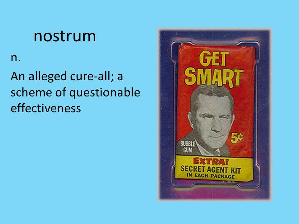 nostrum n. An alleged cure-all; a scheme of questionable effectiveness
