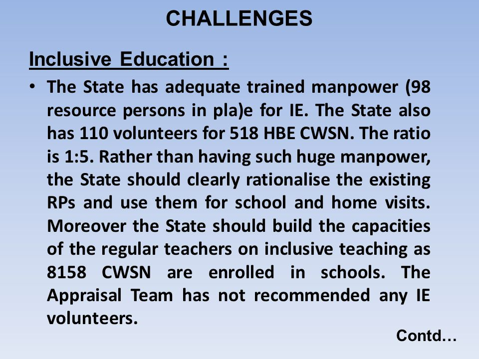 Inclusive Education : The State has adequate trained manpower (98 resource persons in pla)e for IE. The State also has 110 volunteers for 518 HBE CWSN