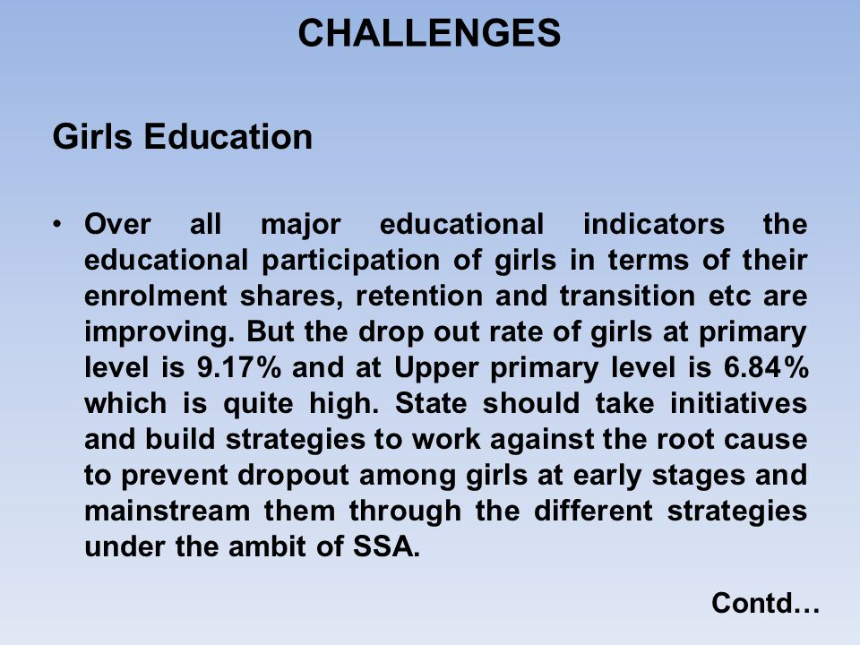 Girls Education Over all major educational indicators the educational participation of girls in terms of their enrolment shares, retention and transit