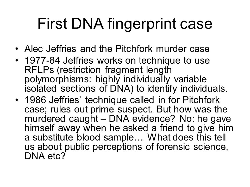 First DNA fingerprint case Alec Jeffries and the Pitchfork murder case 1977-84 Jeffries works on technique to use RFLPs (restriction fragment length polymorphisms: highly individually variable isolated sections of DNA) to identify individuals.