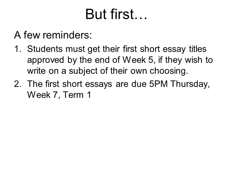 But first… A few reminders: 1.Students must get their first short essay titles approved by the end of Week 5, if they wish to write on a subject of th