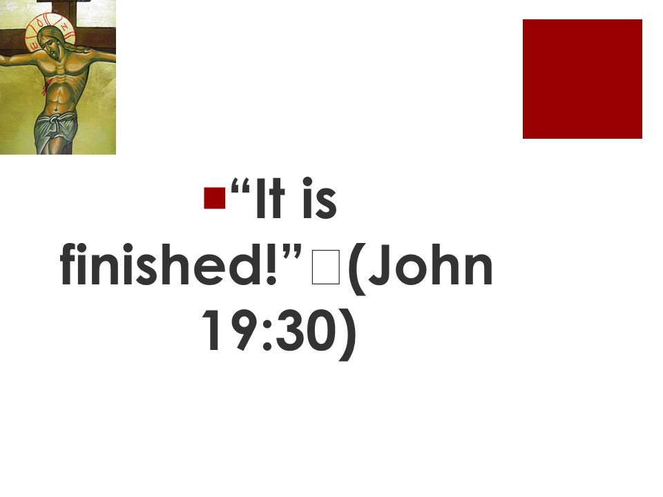  It is finished! (John 19:30)