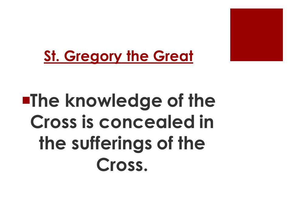 St. Gregory the Great  The knowledge of the Cross is concealed in the sufferings of the Cross.