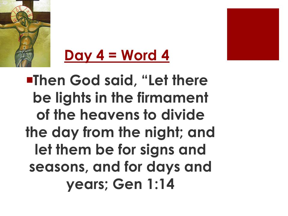 Day 4 = Word 4  Then God said, Let there be lights in the firmament of the heavens to divide the day from the night; and let them be for signs and seasons, and for days and years; Gen 1:14