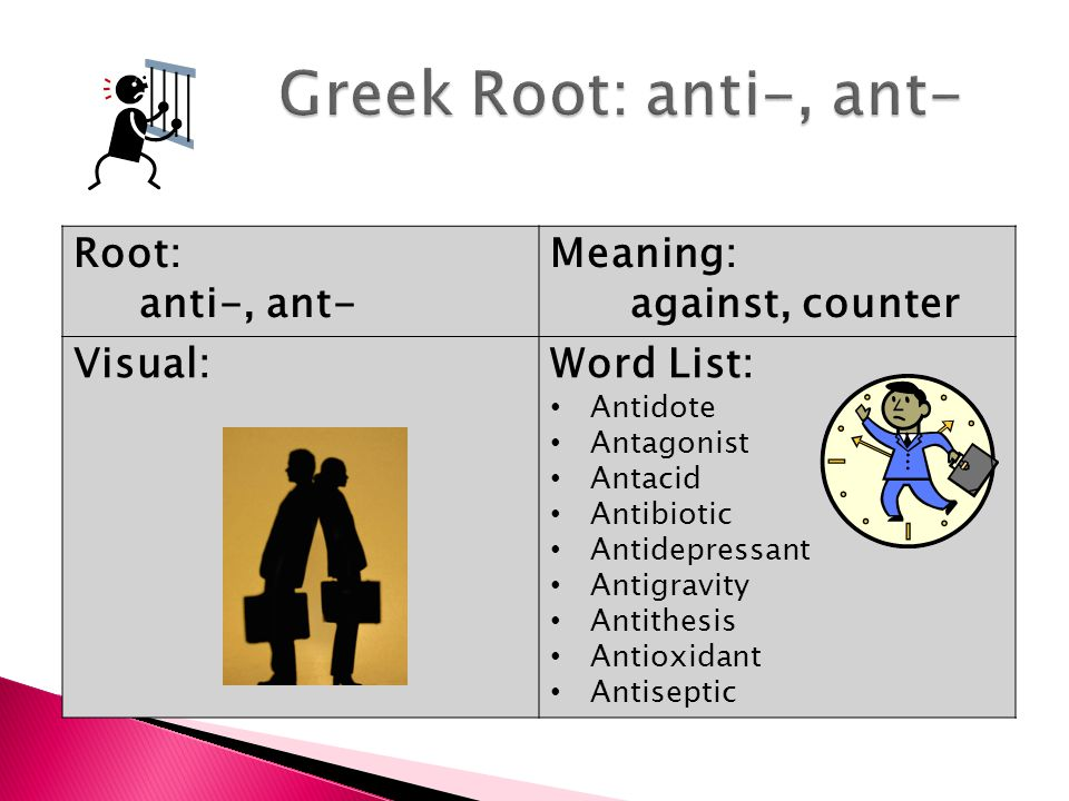 Root: anti-, ant- Meaning: against, counter Visual:Word List: Antidote Antagonist Antacid Antibiotic Antidepressant Antigravity Antithesis Antioxidant Antiseptic