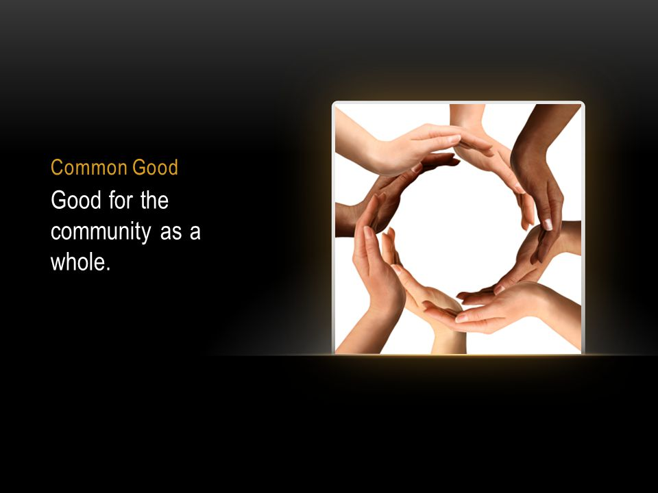 Common Good Good for the community as a whole.