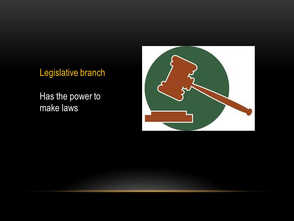 Legislative branch Has the power to make laws