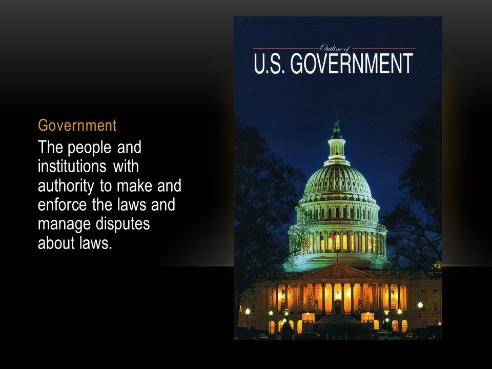 Government The people and institutions with authority to make and enforce the laws and manage disputes about laws.