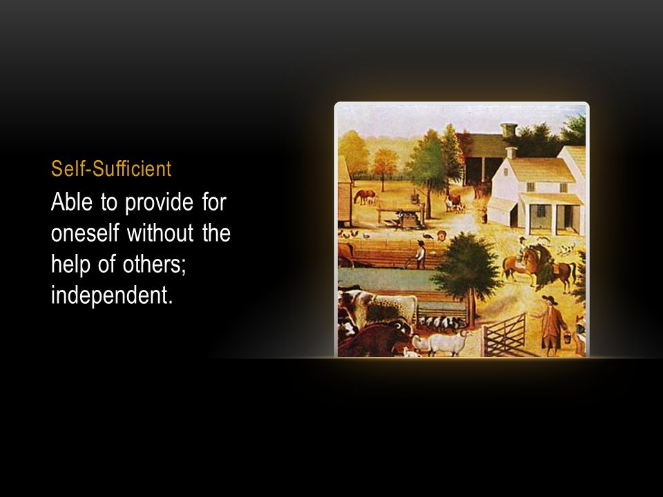 Self-Sufficient Able to provide for oneself without the help of others; independent.