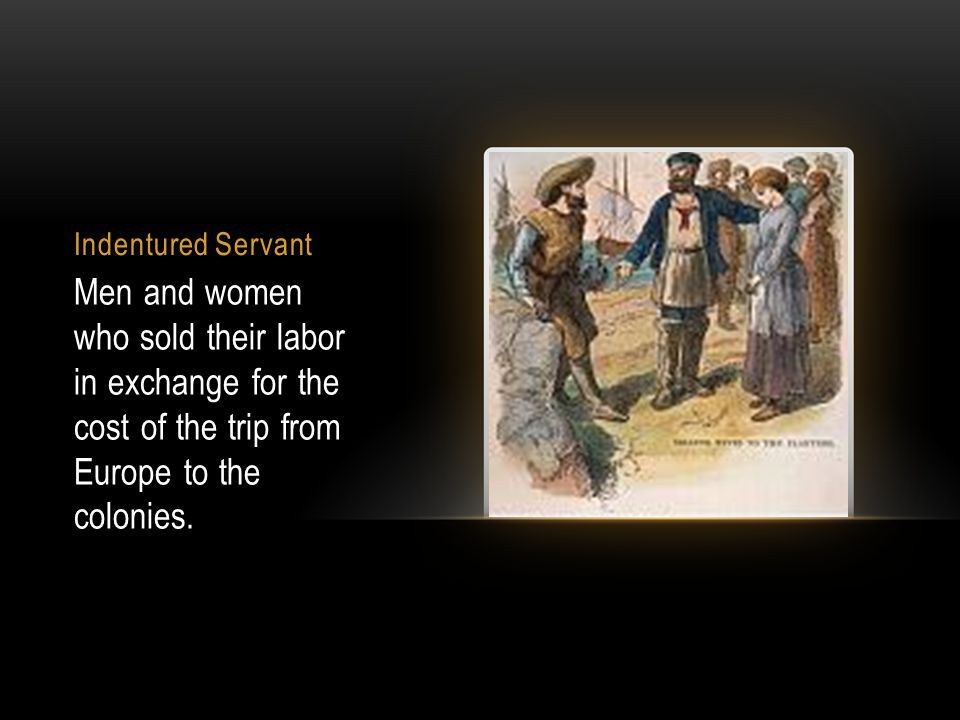 Indentured Servant Men and women who sold their labor in exchange for the cost of the trip from Europe to the colonies.