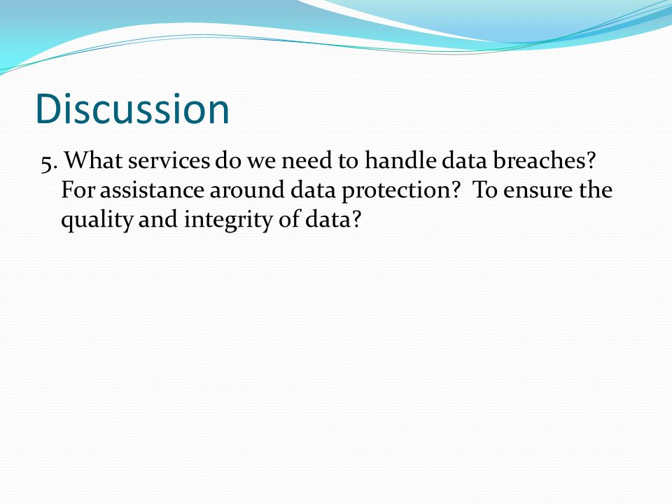 Discussion 5. What services do we need to handle data breaches.