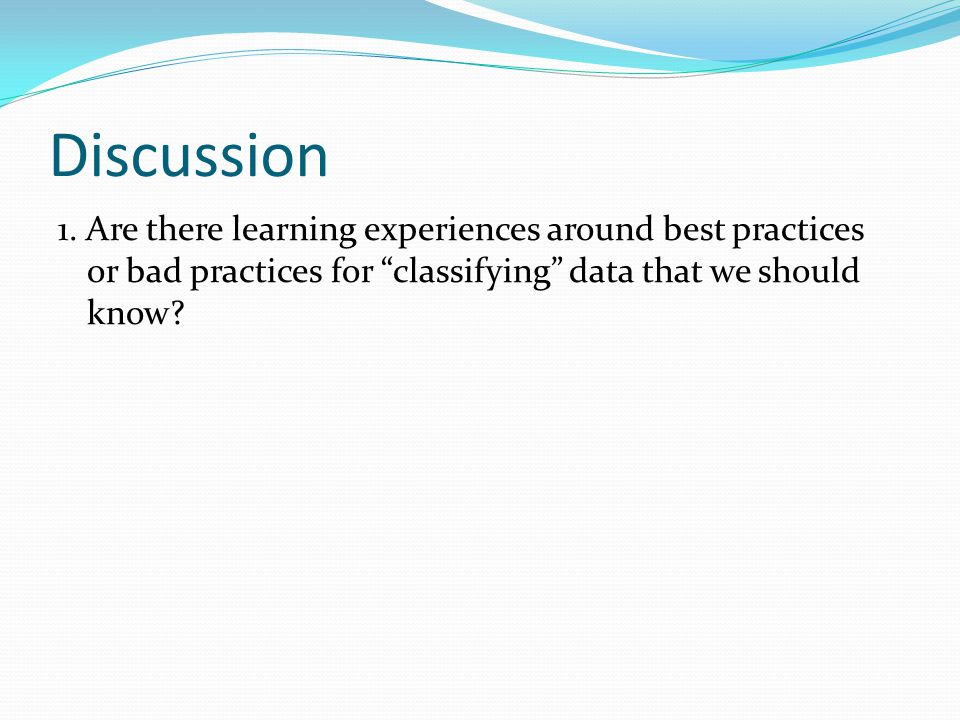 "Discussion 1. Are there learning experiences around best practices or bad practices for ""classifying"" data that we should know?"