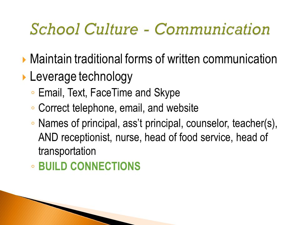  Maintain traditional forms of written communication  Leverage technology ◦ Email, Text, FaceTime and Skype ◦ Correct telephone, email, and website ◦ Names of principal, ass't principal, counselor, teacher(s), AND receptionist, nurse, head of food service, head of transportation ◦ BUILD CONNECTIONS