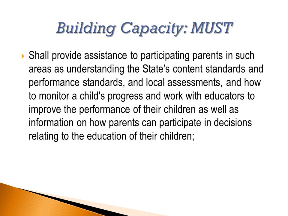  Shall provide assistance to participating parents in such areas as understanding the State s content standards and performance standards, and local assessments, and how to monitor a child s progress and work with educators to improve the performance of their children as well as information on how parents can participate in decisions relating to the education of their children;