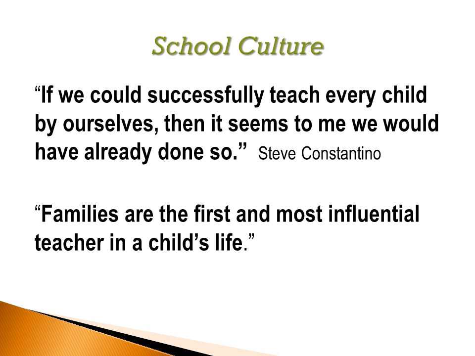 If we could successfully teach every child by ourselves, then it seems to me we would have already done so. Steve Constantino Families are the first and most influential teacher in a child's life.