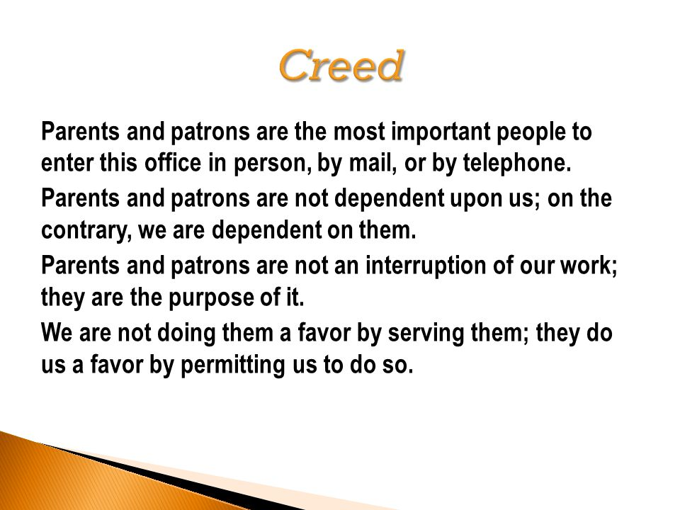 Parents and patrons are the most important people to enter this office in person, by mail, or by telephone. Parents and patrons are not dependent upon