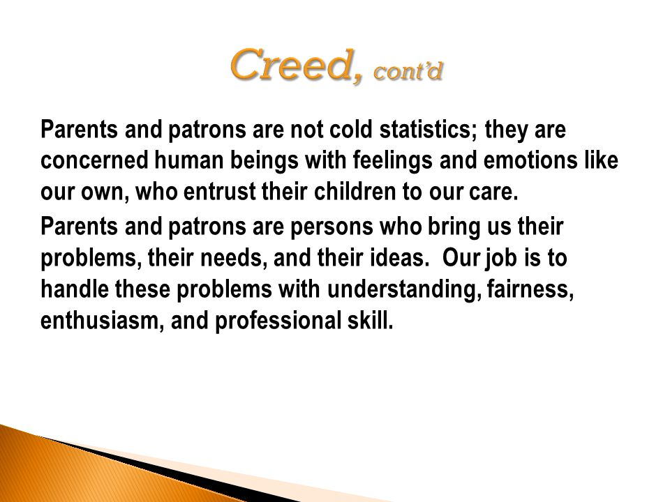 Parents and patrons are not cold statistics; they are concerned human beings with feelings and emotions like our own, who entrust their children to our care.