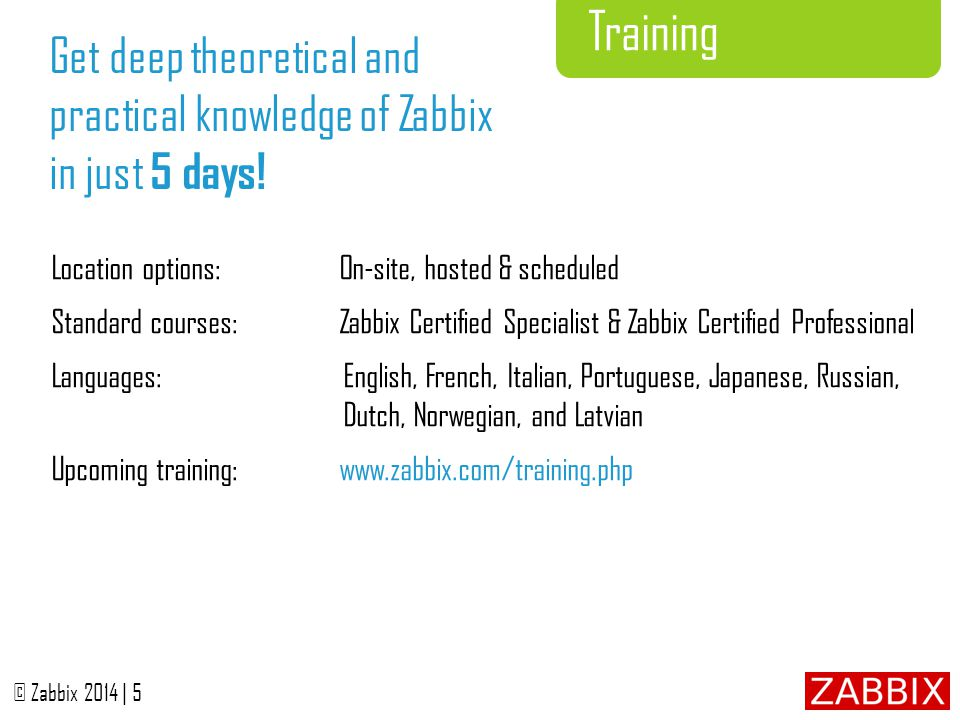 © Zabbix 2014 | 6 Turn-Key Solution Start monitoring your IT environment in just few days, not weeks or months.