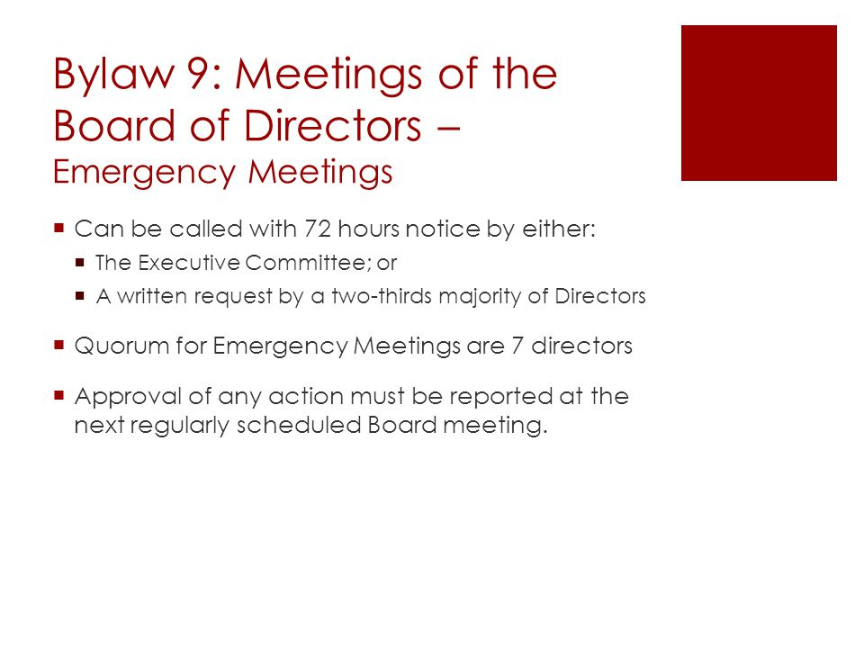 Bylaw 9: Meetings of the Board of Directors – Emergency Meetings  Can be called with 72 hours notice by either:  The Executive Committee; or  A written request by a two-thirds majority of Directors  Quorum for Emergency Meetings are 7 directors  Approval of any action must be reported at the next regularly scheduled Board meeting.