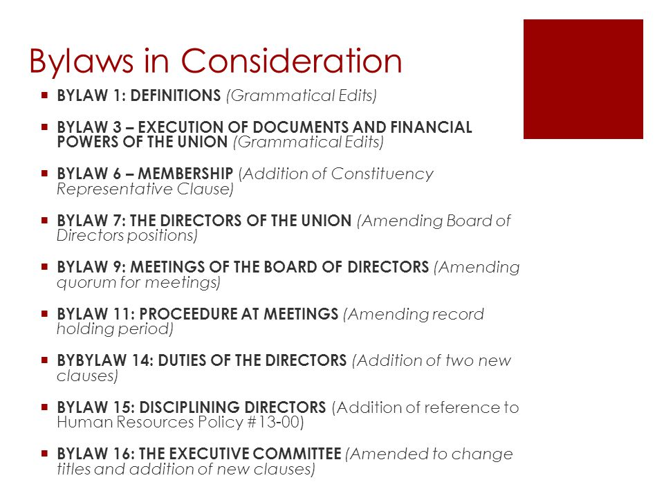  BYLAW 1: DEFINITIONS (Grammatical Edits)  BYLAW 3 – EXECUTION OF DOCUMENTS AND FINANCIAL POWERS OF THE UNION (Grammatical Edits)  BYLAW 6 – MEMBERSHIP (Addition of Constituency Representative Clause)  BYLAW 7: THE DIRECTORS OF THE UNION (Amending Board of Directors positions)  BYLAW 9: MEETINGS OF THE BOARD OF DIRECTORS (Amending quorum for meetings)  BYLAW 11: PROCEEDURE AT MEETINGS (Amending record holding period)  BYBYLAW 14: DUTIES OF THE DIRECTORS (Addition of two new clauses)  BYLAW 15: DISCIPLINING DIRECTORS (Addition of reference to Human Resources Policy #13-00)  BYLAW 16: THE EXECUTIVE COMMITTEE (Amended to change titles and addition of new clauses) Bylaws in Consideration